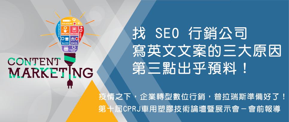 <a href='main_P20201026001.html' target='_self'>疫情影響加速 B2B 塑橡膠產業數位行銷的腳步,但網頁內容文案行銷仍是多數企業無法跨越的障礙,尤其是要能被 Google 收錄排名的 SEO 英文文案更是困難!普拉瑞斯 SEO 網路行銷手把手教你共同撰寫官網文案內容,能帶來源源不絕的流量,讓營收自動送上門。...(讀更多)</a>